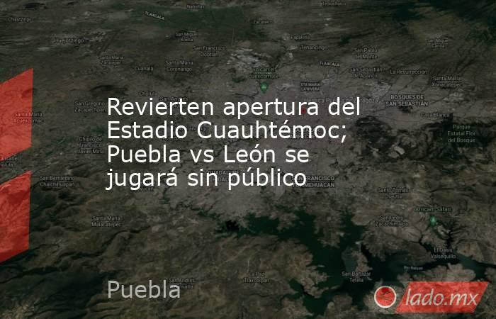 Revierten apertura del Estadio Cuauhtémoc; Puebla vs León se jugará sin público. Noticias en tiempo real