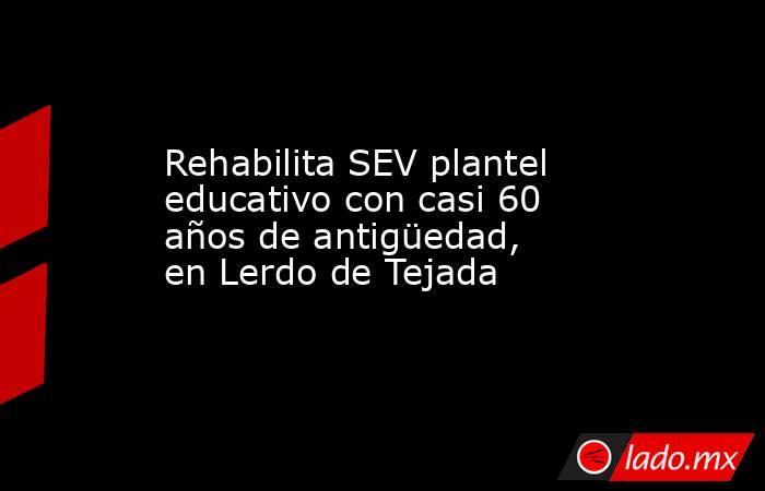Rehabilita SEV plantel educativo con casi 60 años de antigüedad, en Lerdo de Tejada. Noticias en tiempo real