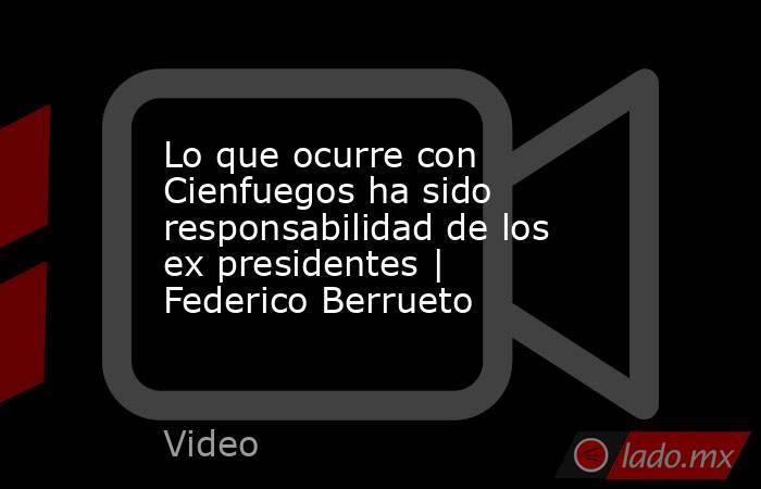 Lo que ocurre con Cienfuegos ha sido responsabilidad de los ex presidentes   Federico Berrueto. Noticias en tiempo real