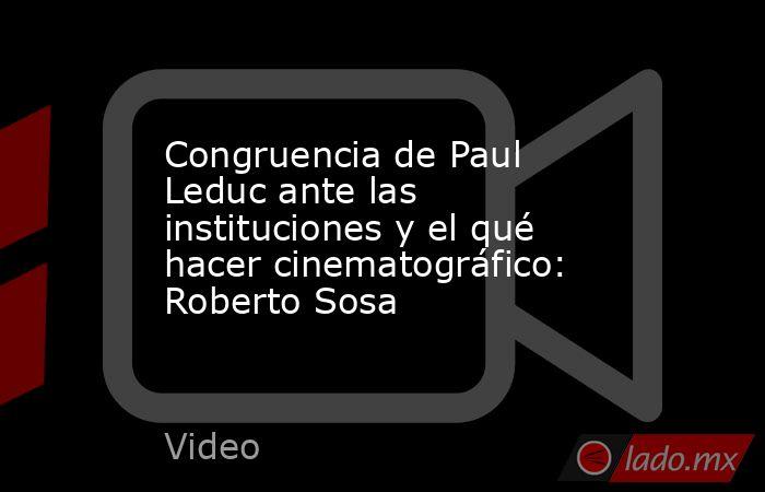 Congruencia de Paul Leduc ante las instituciones y el qué hacer cinematográfico: Roberto Sosa. Noticias en tiempo real