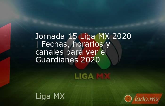 Jornada 15 Liga MX 2020 | Fechas, horarios y canales para ver el Guardianes 2020. Noticias en tiempo real