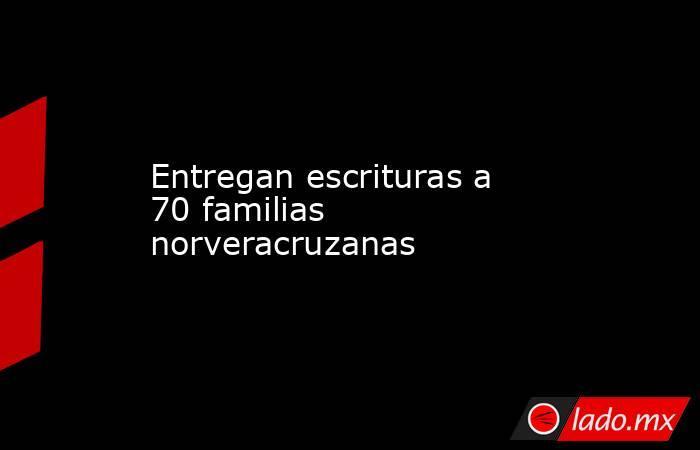 Entregan escrituras a 70 familias norveracruzanas. Noticias en tiempo real