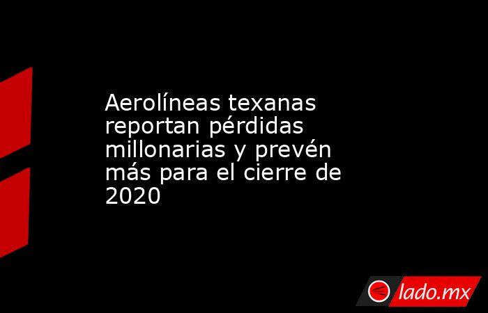 Aerolíneas texanas reportan pérdidas millonarias y prevén más para el cierre de 2020. Noticias en tiempo real