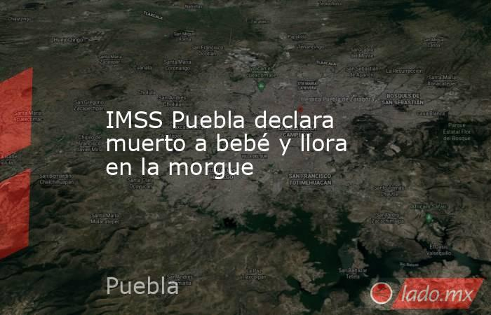 IMSS Puebla declara muerto a bebé y llora en la morgue. Noticias en tiempo real
