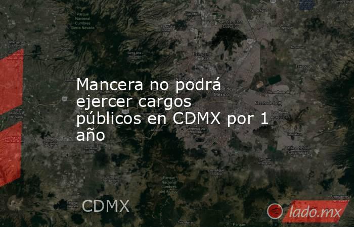 Mancera no podrá ejercer cargos públicos en CDMX por 1 año. Noticias en tiempo real