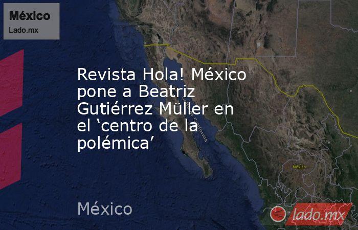 Revista Hola! México pone a Beatriz Gutiérrez Müller en el 'centro de la polémica'. Noticias en tiempo real