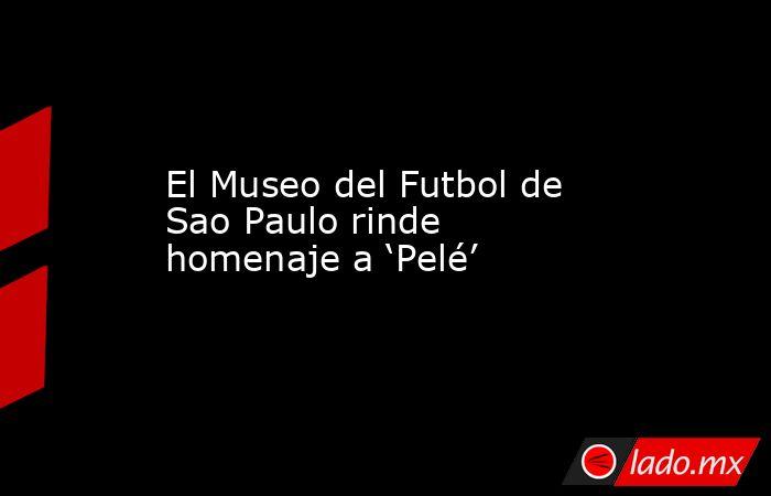 El Museo del Futbol de Sao Paulo rinde homenaje a 'Pelé'. Noticias en tiempo real