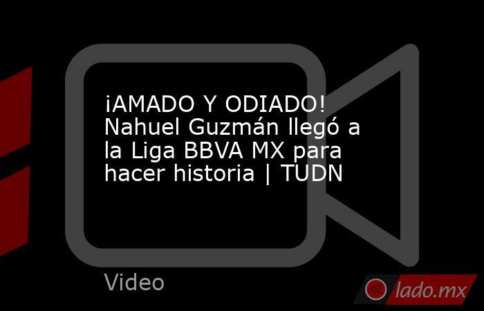 ¡AMADO Y ODIADO! Nahuel Guzmán llegó a la Liga BBVA MX para hacer historia | TUDN. Noticias en tiempo real
