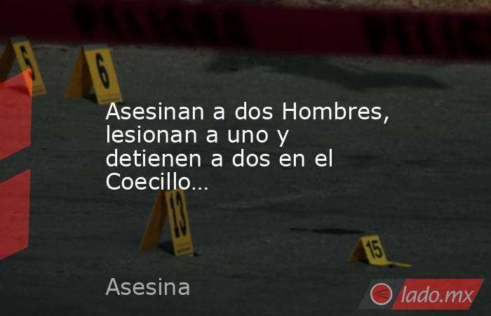 Asesinan a dos Hombres, lesionan a uno y detienen a dos en el Coecillo…. Noticias en tiempo real