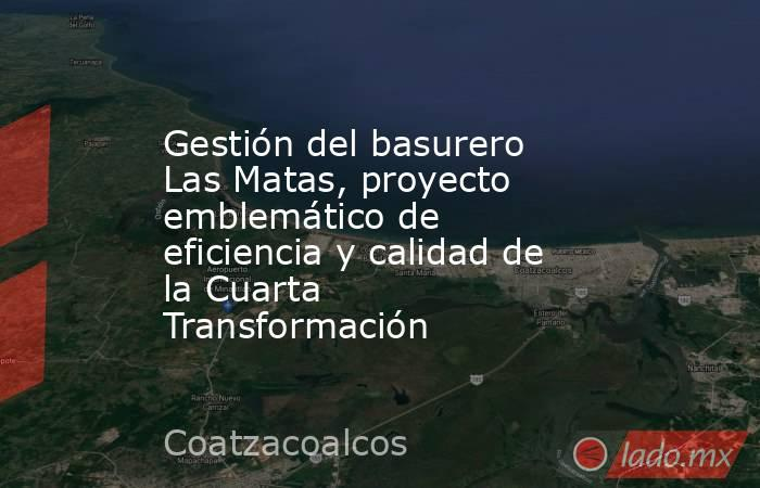 Gestión del basurero Las Matas, proyecto emblemático de eficiencia y calidad de la Cuarta Transformación. Noticias en tiempo real
