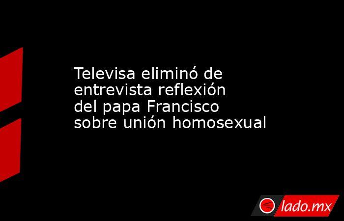 Televisa eliminó de entrevista reflexión del papa Francisco sobre unión homosexual. Noticias en tiempo real