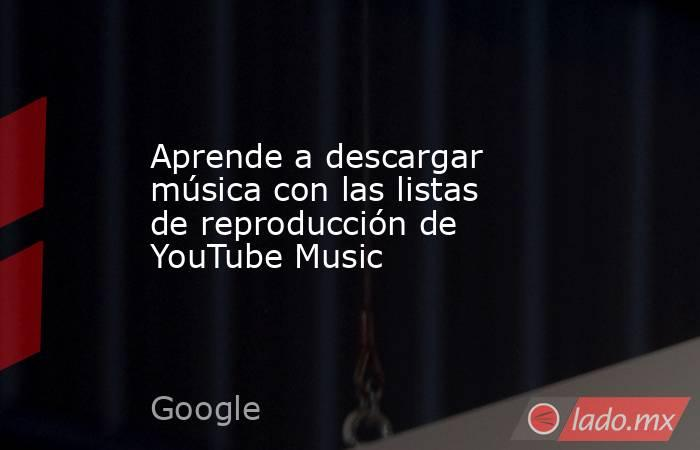 Aprende a descargar música con las listas de reproducción de YouTube Music. Noticias en tiempo real