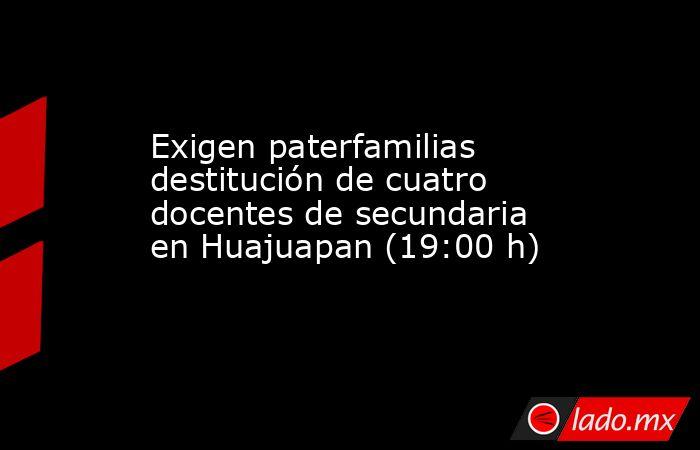 Exigen paterfamilias destitución de cuatro docentes de secundaria en Huajuapan (19:00 h). Noticias en tiempo real
