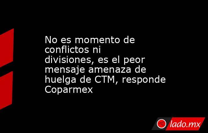 No es momento de conflictos ni divisiones, es el peor mensaje amenaza de huelga de CTM, responde Coparmex. Noticias en tiempo real