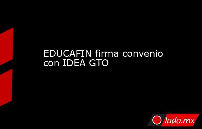 EDUCAFIN firma convenio con IDEA GTO. Noticias en tiempo real