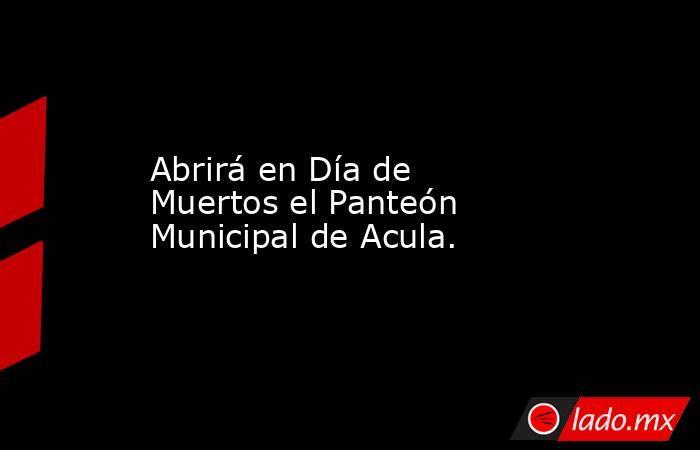 Abrirá en Día de Muertos el Panteón Municipal de Acula.. Noticias en tiempo real