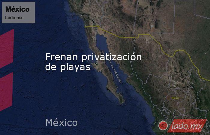 Frenan privatización de playas. Noticias en tiempo real