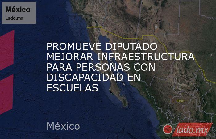 PROMUEVE DIPUTADO MEJORAR INFRAESTRUCTURA PARA PERSONAS CON DISCAPACIDAD EN ESCUELAS. Noticias en tiempo real