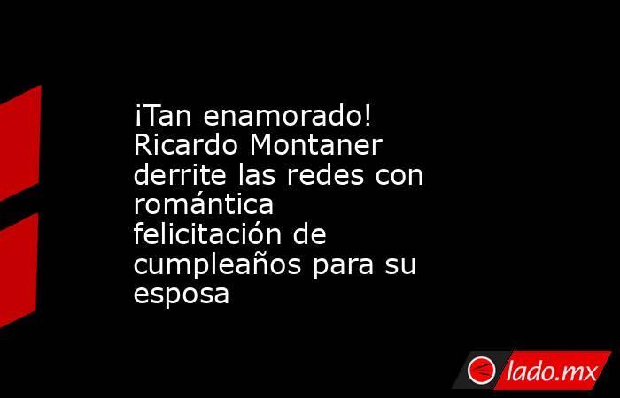 ¡Tan enamorado! Ricardo Montaner derrite las redes con romántica felicitación de cumpleaños para su esposa. Noticias en tiempo real