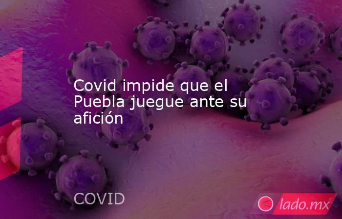 Covid impide que el Puebla juegue ante su afición. Noticias en tiempo real