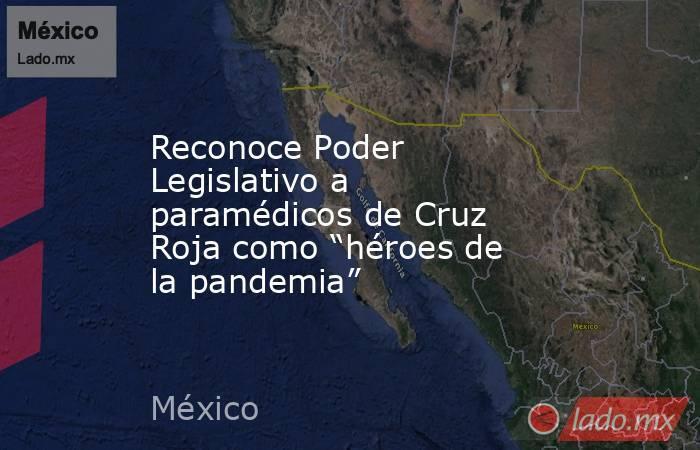 """Reconoce Poder Legislativo a paramédicos de Cruz Roja como """"héroes de la pandemia"""". Noticias en tiempo real"""