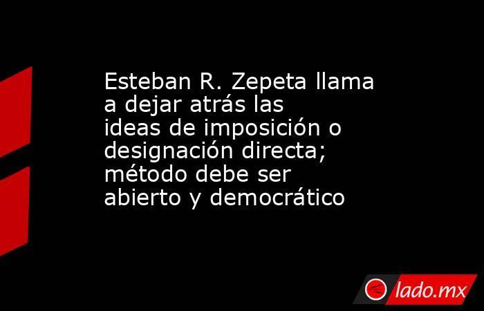 Esteban R. Zepeta llama a dejar atrás las ideas de imposición o designación directa; método debe ser abierto y democrático. Noticias en tiempo real