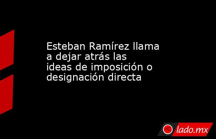 Esteban Ramírez llama a dejar atrás las ideas de imposición o designación directa. Noticias en tiempo real