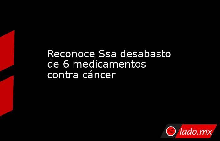 Reconoce Ssa desabasto de 6 medicamentos contra cáncer. Noticias en tiempo real