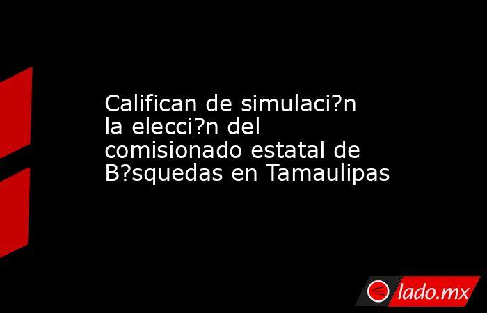 Califican de simulaci?n la elecci?n del comisionado estatal de B?squedas en Tamaulipas. Noticias en tiempo real