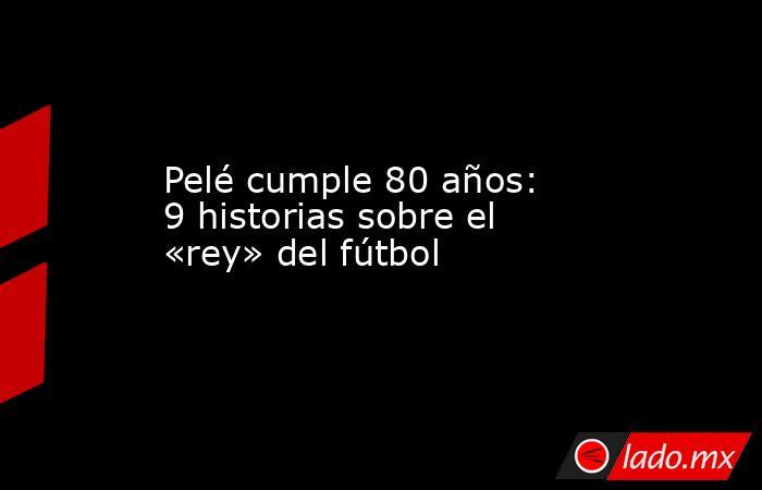 Pelé cumple 80 años: 9 historias sobre el «rey» del fútbol. Noticias en tiempo real