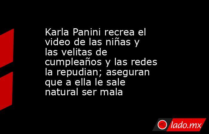 Karla Panini recrea el video de las niñas y las velitas de cumpleaños y las redes la repudian; aseguran que a ella le sale natural ser mala. Noticias en tiempo real