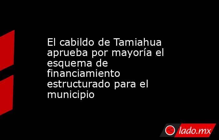 El cabildo de Tamiahua aprueba por mayoría el esquema de financiamiento estructurado para el municipio. Noticias en tiempo real
