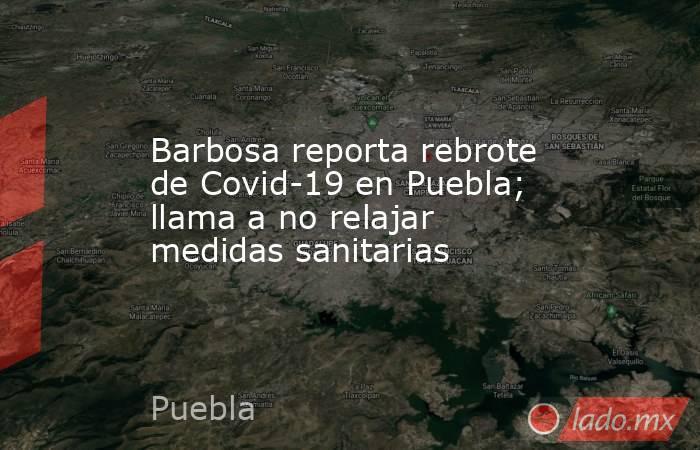 Barbosa reporta rebrote de Covid-19 en Puebla; llama a no relajar medidas sanitarias. Noticias en tiempo real