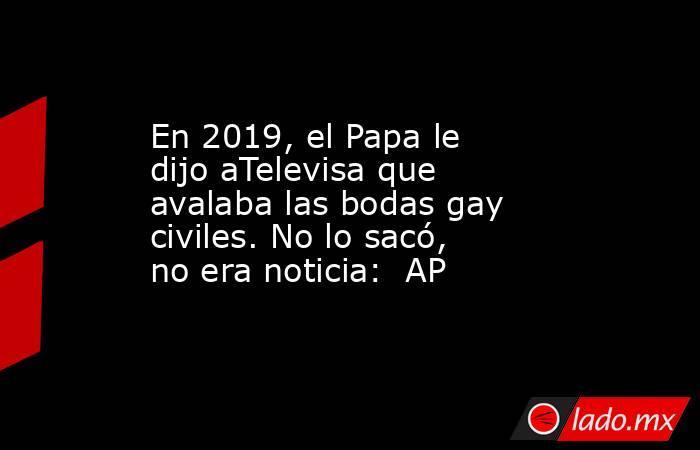 En 2019, el Papa le dijo aTelevisa que avalaba las bodas gay civiles. No lo sacó, no era noticia:  AP. Noticias en tiempo real