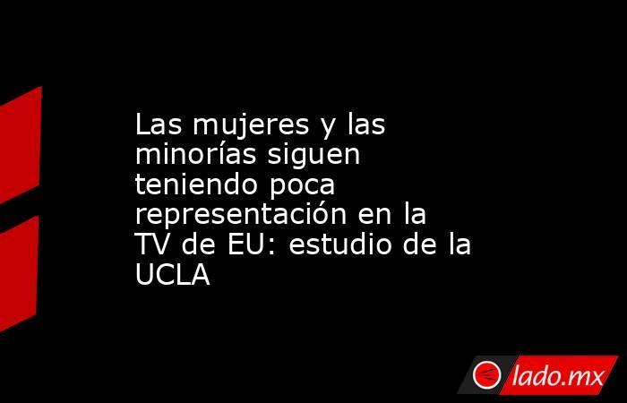 Las mujeres y las minorías siguen teniendo poca representación en la TV de EU: estudio de la UCLA. Noticias en tiempo real