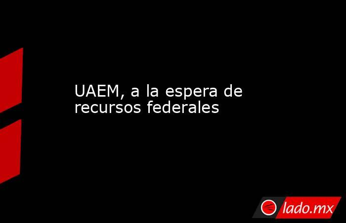 UAEM, a la espera de recursos federales. Noticias en tiempo real