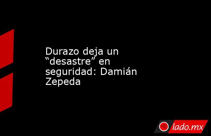 """Durazo deja un """"desastre"""" en seguridad: Damián Zepeda. Noticias en tiempo real"""
