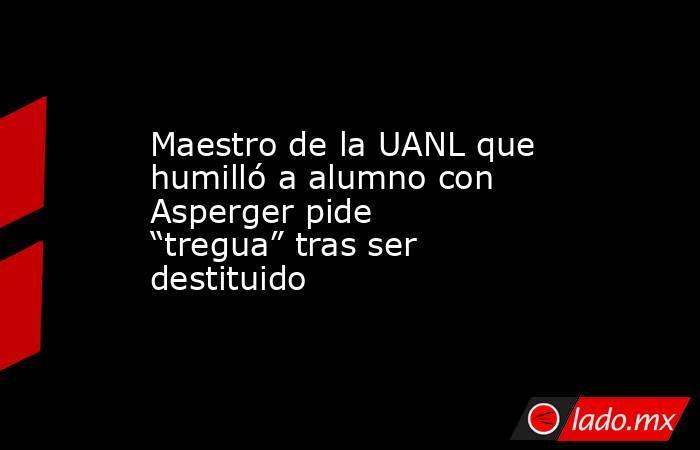 """Maestro de la UANL que humilló a alumno con Asperger pide """"tregua"""" tras ser destituido. Noticias en tiempo real"""