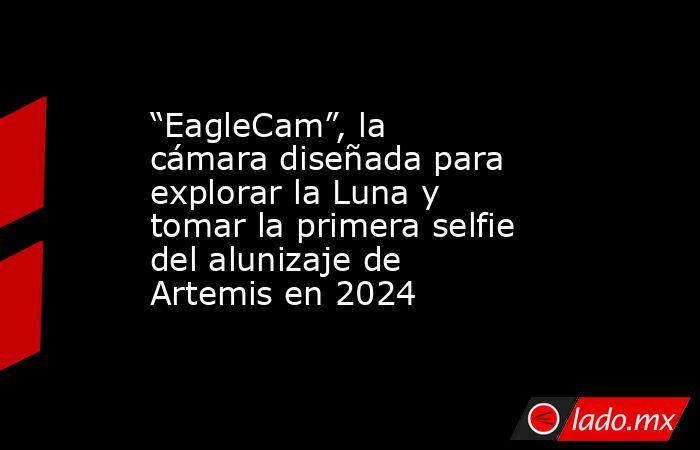 """""""EagleCam"""", la cámara diseñada para explorar la Luna y tomar la primera selfie del alunizaje de Artemis en 2024. Noticias en tiempo real"""