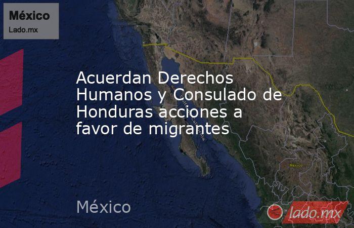 Acuerdan Derechos Humanos y Consulado de Honduras acciones a favor de migrantes. Noticias en tiempo real