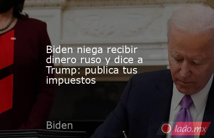 Biden niega recibir dinero ruso y dice a Trump: publica tus impuestos. Noticias en tiempo real