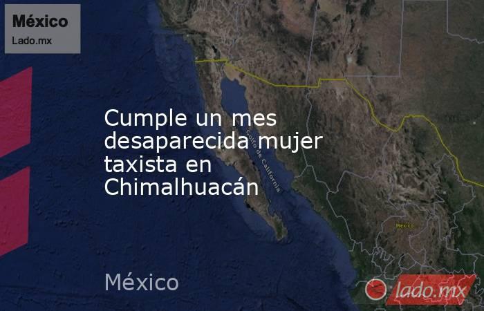 Cumple un mes desaparecida mujer taxista en Chimalhuacán. Noticias en tiempo real