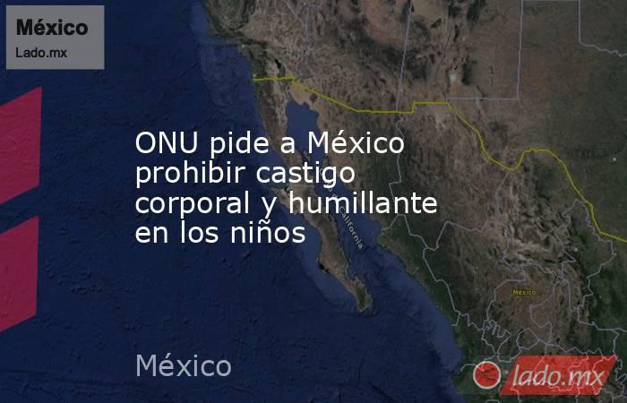 ONU pide a México prohibir castigo corporal y humillante en los niños. Noticias en tiempo real