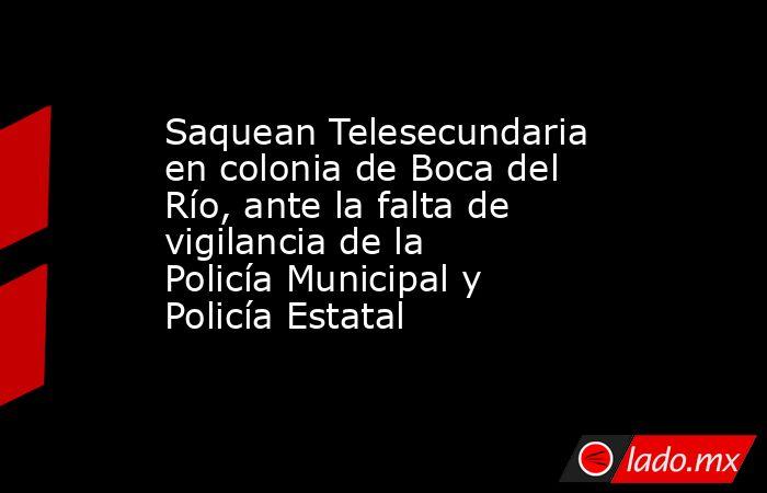 Saquean Telesecundaria en colonia de Boca del Río, ante la falta de vigilancia de la Policía Municipal y Policía Estatal. Noticias en tiempo real
