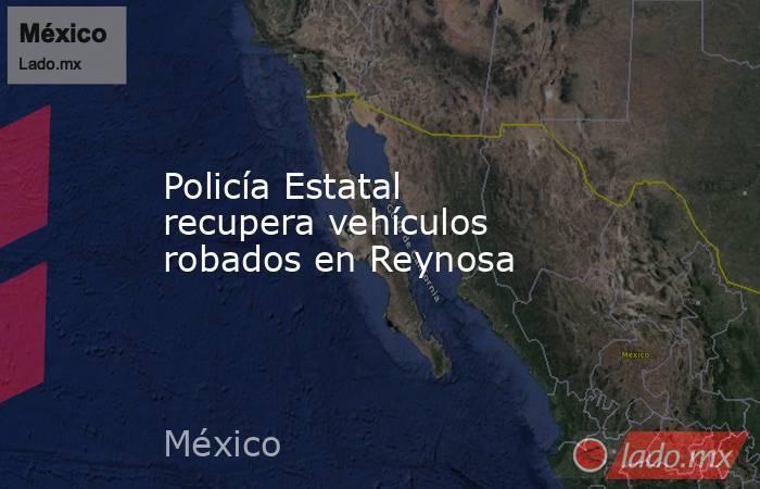 Policía Estatal recupera vehículos robados en Reynosa. Noticias en tiempo real