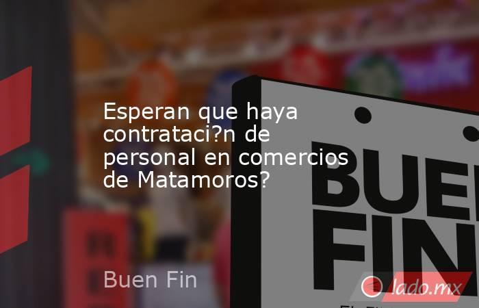 Esperan que haya contrataci?n de personal en comercios de Matamoros?. Noticias en tiempo real