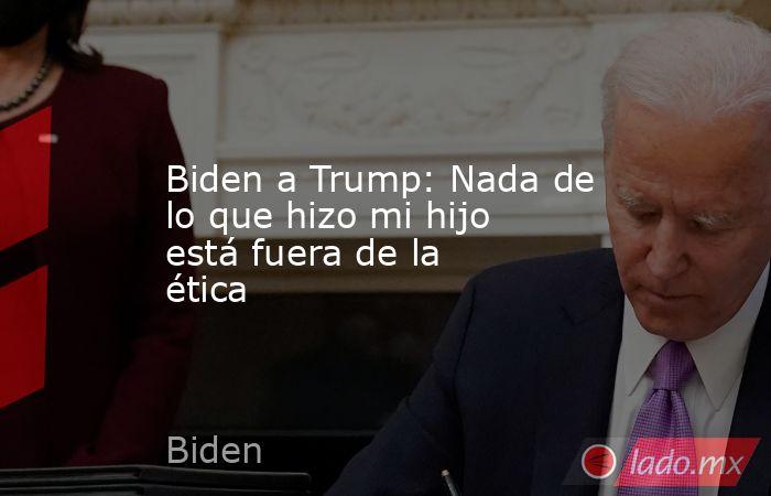 Biden a Trump: Nada de lo que hizo mi hijo está fuera de la ética. Noticias en tiempo real