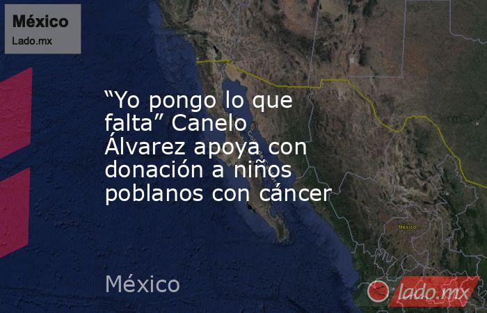 """""""Yo pongo lo que falta"""" Canelo Álvarez apoya con donación a niños poblanos con cáncer. Noticias en tiempo real"""