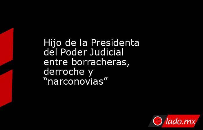 """Hijo de la Presidenta del Poder Judicial entre borracheras, derroche y """"narconovias"""". Noticias en tiempo real"""