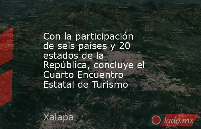 Con la participación de seis países y 20 estados de la República, concluye el Cuarto Encuentro Estatal de Turismo. Noticias en tiempo real